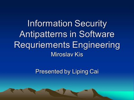 Information Security Antipatterns in Software Requriements Engineering Miroslav Kis Presented by Liping Cai.