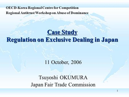 1 Case Study Regulation on Exclusive Dealing in Japan Tsuyoshi OKUMURA Japan Fair Trade Commission OECD-Korea Regional Centre for Competition Regional.
