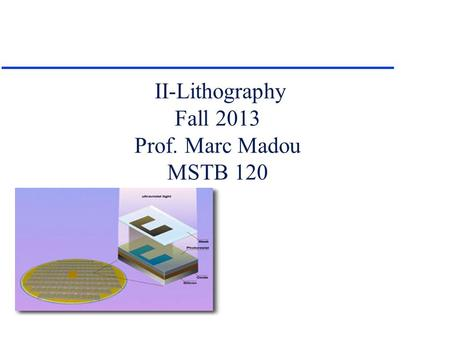 II-Lithography Fall 2013 Prof. Marc Madou MSTB 120