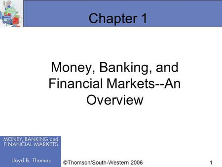 1 Chapter 1 Money, Banking, and Financial Markets--An Overview ©Thomson/South-Western 2006.