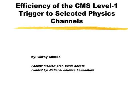 Efficiency of the CMS Level-1 Trigger to Selected Physics Channels by: Corey Sulkko Faculty Mentor: prof. Darin Acosta Funded by: National Science Foundation.