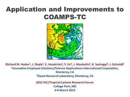 Application and Improvements to COAMPS-TC Richard M. Hodur 1, J. Doyle 2, E. Hendricks 2, Y. Jin 2, J. Moskaitis 2, K. Sashegyi 2, J. Schmidt 2 1 Innovative.