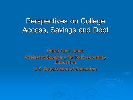 Perspectives on College Access, Savings and Debt Diane Auer Jones Assistant Secretary for Postsecondary Education U.S. Department of Education.