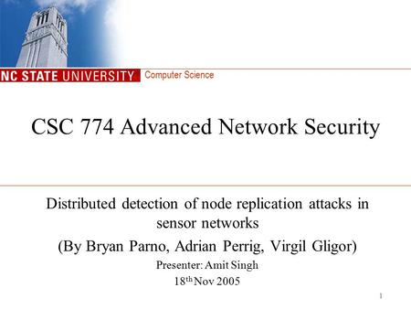 Computer Science 1 CSC 774 Advanced Network Security Distributed detection of node replication attacks in sensor networks (By Bryan Parno, Adrian Perrig,