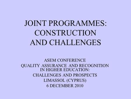 JOINT PROGRAMMES: CONSTRUCTION AND CHALLENGES ASEM CONFERENCE QUALITY ASSURANCE AND RECOGNITION IN HIGHER EDUCATION: CHALLENGES AND PROSPECTS LIMASSOL.