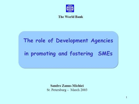 1 The World Bank Sandro Zanus-Michiei St. Petersburg – March 2003 The role of Development Agencies in promoting and fostering SMEs.