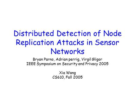 Distributed Detection of Node Replication Attacks in Sensor Networks Bryan Parno, Adrian perrig, Virgil Gligor IEEE Symposium on Security and Privacy 2005.