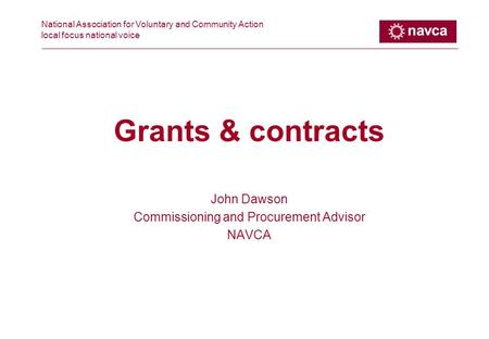National Association for Voluntary and Community Action local focus national voice Grants & contracts John Dawson Commissioning and Procurement Advisor.