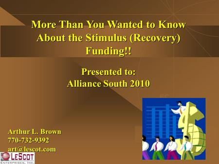 More Than You Wanted to Know About the Stimulus (Recovery) Funding!! Presented to: Alliance South 2010 EC Arthur L. Brown