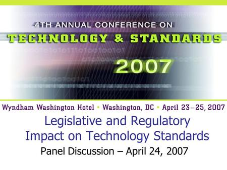 Legislative and Regulatory Impact on Technology Standards Panel Discussion – April 24, 2007.