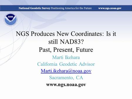 NGS Produces New Coordinates: Is it still NAD83? Past, Present, Future Marti Ikehara California Geodetic Advisor Sacramento, CA.