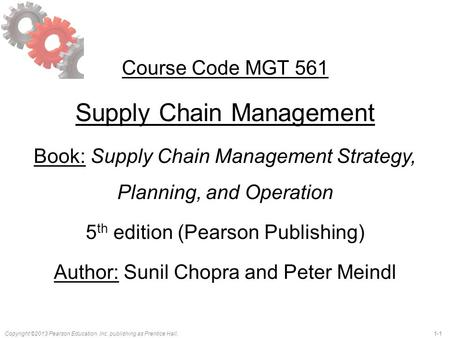 Copyright ©2013 Pearson Education, Inc. publishing as Prentice Hall.1-1 Course Code MGT 561 Supply Chain Management Book: Supply Chain Management Strategy,