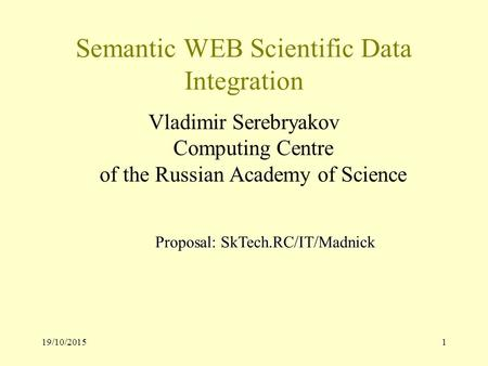 19/10/20151 Semantic WEB Scientific Data Integration Vladimir Serebryakov Computing Centre of the Russian Academy of Science Proposal: SkTech.RC/IT/Madnick.