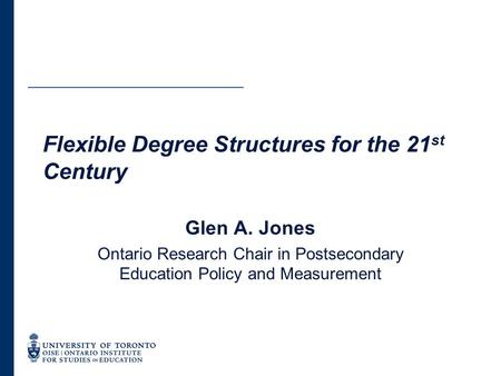 Flexible Degree Structures for the 21 st Century Glen A. Jones Ontario Research Chair in Postsecondary Education Policy and Measurement.