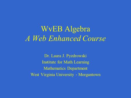 WvEB Algebra A Web Enhanced Course Dr. Laura J. Pyzdrowski Institute for Math Learning Mathematics Department West Virginia University - Morgantown.