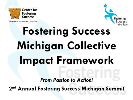 Fostering Success Michigan Collective Impact Framework From Passion to Action! 2 nd Annual Fostering Success Michigan Summit.