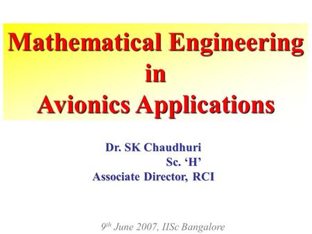 Mathematical Engineering in Avionics Applications Dr. SK Chaudhuri Sc. 'H' Sc. 'H' Associate Director, RCI 9 th June 2007, IISc Bangalore.