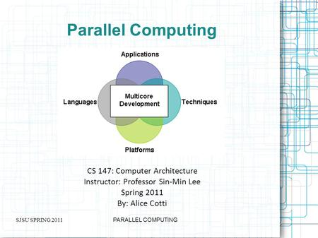 SJSU SPRING 2011 PARALLEL COMPUTING Parallel Computing CS 147: Computer Architecture Instructor: Professor Sin-Min Lee Spring 2011 By: Alice Cotti.