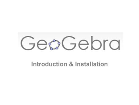 Introduction & Installation. What is GeoGebra? GeoGebra is a Dynamic Mathematics Software (DMS) for teaching and learning mathematics from middle school.