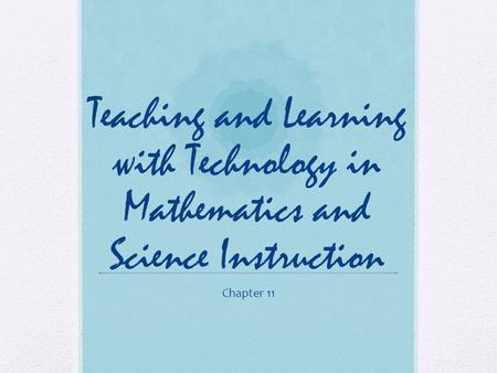 Teaching and Learning with Technology in Mathematics and Science Instruction Chapter 11.