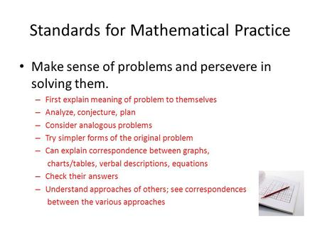 Standards for Mathematical Practice Make sense of problems and persevere in solving them. – First explain meaning of problem to themselves – Analyze, conjecture,