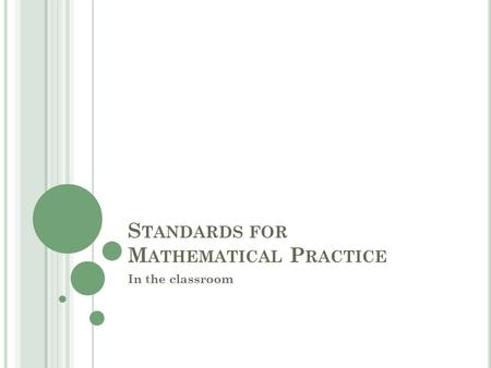 S TANDARDS FOR M ATHEMATICAL P RACTICE In the classroom.
