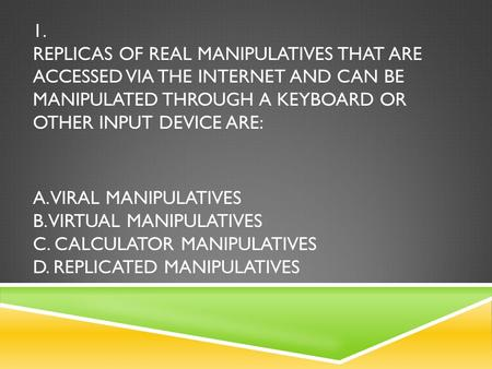 1. REPLICAS OF REAL MANIPULATIVES THAT ARE ACCESSED VIA THE INTERNET AND CAN BE MANIPULATED THROUGH A KEYBOARD OR OTHER INPUT DEVICE ARE: A. VIRAL MANIPULATIVES.