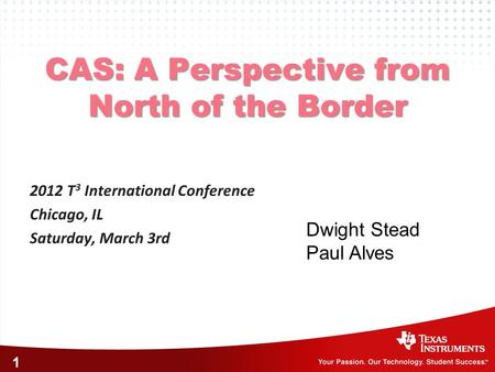 1 CAS: A Perspective from North of the Border 2012 T 3 International Conference Chicago, IL Saturday, March 3rd Dwight Stead Paul Alves.