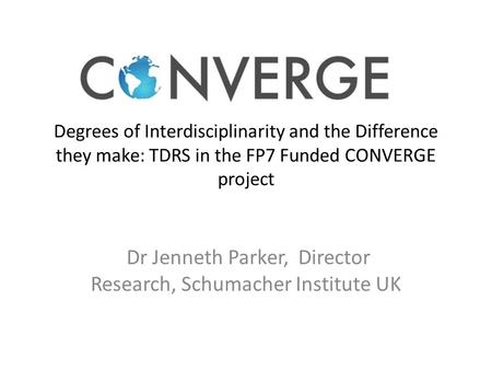 Degrees of Interdisciplinarity and the Difference they make: TDRS in the FP7 Funded CONVERGE project Dr Jenneth Parker, Director Research, Schumacher Institute.