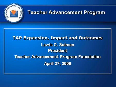 TAP Expansion, Impact and Outcomes Lewis C. Solmon President Teacher Advancement Program Foundation April 27, 2006 TAP Expansion, Impact and Outcomes Lewis.