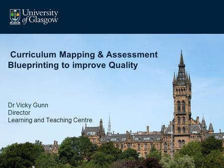 Curriculum Mapping & Assessment Blueprinting to improve Quality Dr Vicky Gunn Director Learning and Teaching Centre.