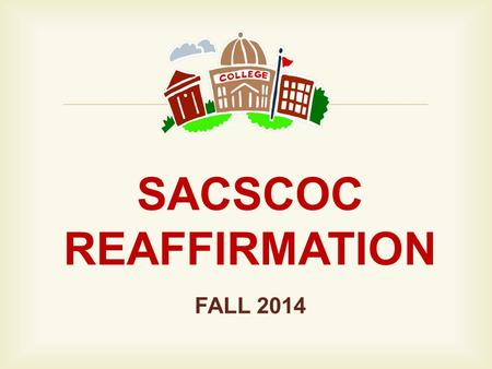  SACSCOC REAFFIRMATION FALL 2014.  OBJECTIVES: 1.List key facts related to the SACSCOC reaffirmation process. 2.Verbalize understanding of SACSCOC Principles.