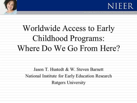 Worldwide Access to Early Childhood Programs: Where Do We Go From Here? Jason T. Hustedt & W. Steven Barnett National Institute for Early Education Research.