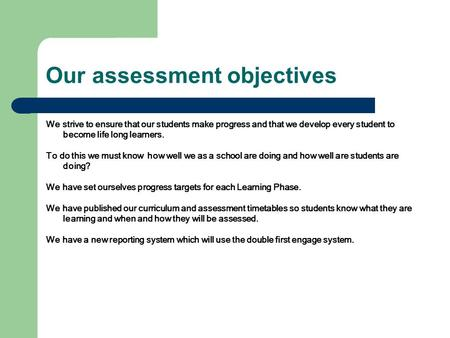 Our assessment objectives We strive to ensure that our students make progress and that we develop every student to become life long learners. To do this.