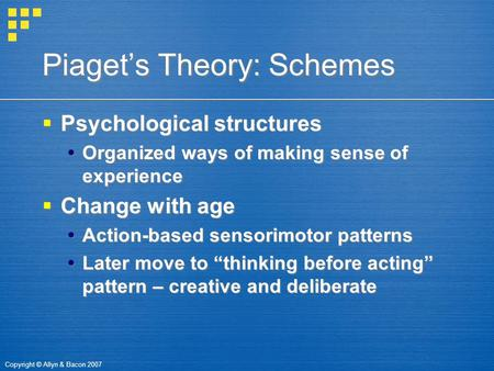 Copyright © Allyn & Bacon 2007 Piaget's Theory: Schemes  Psychological structures  Organized ways of making sense of experience  Change with age  Action-based.
