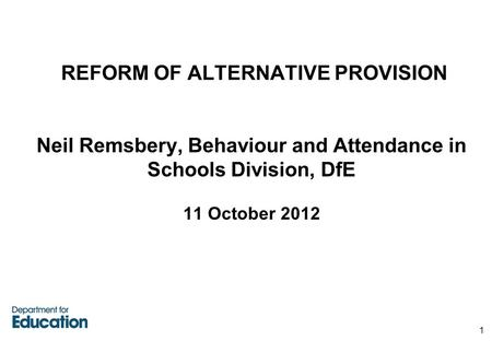 REFORM OF ALTERNATIVE PROVISION Neil Remsbery, Behaviour and Attendance in Schools Division, DfE 11 October 2012 1.