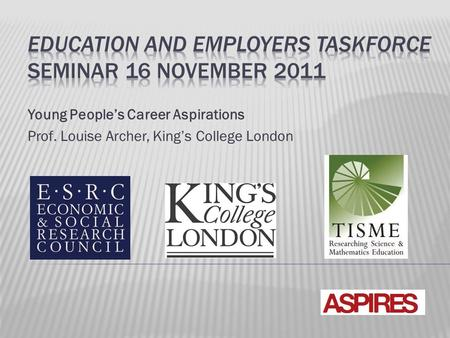 Young People's Career Aspirations Prof. Louise Archer, King's College London.