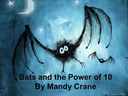 Bats and the Power of 10 By Mandy Crane. Lucy the bat grew up in an old barn on a ranch in Central Texas. She lived there with her mother, her mother's.