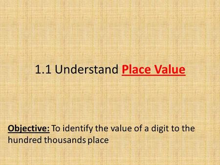 1.1 Understand Place Value Objective: To identify the value of a digit to the hundred thousands place.