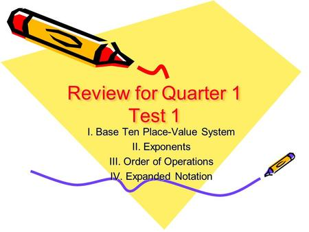 Review for Quarter 1 Test 1 I. Base Ten Place-Value System II. Exponents III. Order of Operations IV. Expanded Notation.