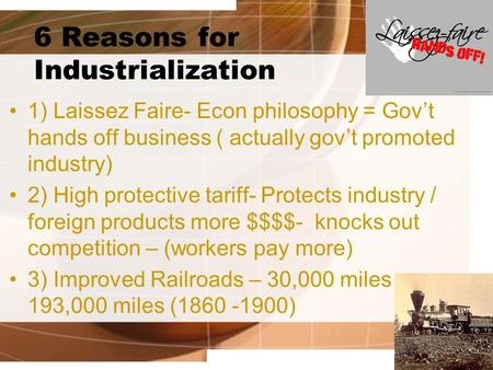6 Reasons for Industrialization 1) Laissez Faire- Econ philosophy = Gov't hands off business ( actually gov't promoted industry) 2) High protective tariff-