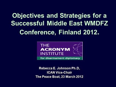 Objectives and Strategies for a Successful Middle East WMDFZ Conference, Finland 2012. Rebecca E. Johnson Ph.D, ICAN Vice-Chair The Peace Boat, 23 March.