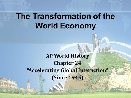 "The Transformation of the World Economy AP World History Chapter 24 ""Accelerating Global Interaction"" (Since 1945)"