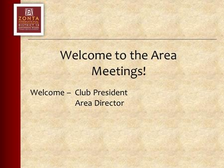 Welcome to the Area Meetings! Welcome – Club President Area Director.