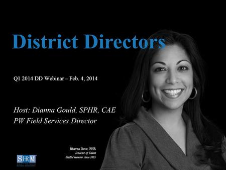 ©SHRM 2014 1 D Q1 2014 DD Webinar – Feb. 4, 2014 District Directors Host: Dianna Gould, SPHR, CAE PW Field Services Director Bhavna Dave, PHR Director.