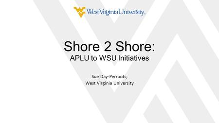 Shore 2 Shore: APLU to WSU Initiatives Sue Day-Perroots, West Virginia University.