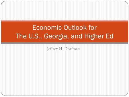 Jeffrey H. Dorfman Economic Outlook for The U.S., Georgia, and Higher Ed.