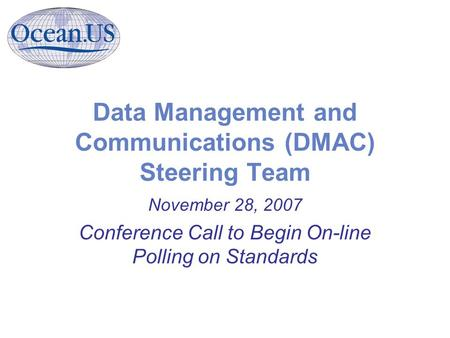 Data Management and Communications (DMAC) Steering Team November 28, 2007 Conference Call to Begin On-line Polling on Standards.