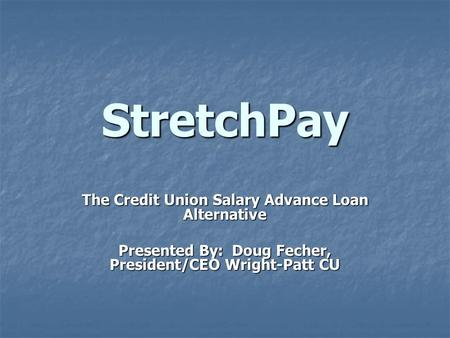 StretchPay The Credit Union Salary Advance Loan Alternative Presented By: Doug Fecher, President/CEO Wright-Patt CU.