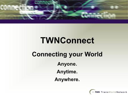 TWNConnect Connecting your World Anyone. Anytime. Anywhere.